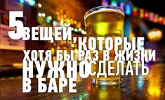 5 вещей, которые хотя бы раз в жизни нужно сделать в баре