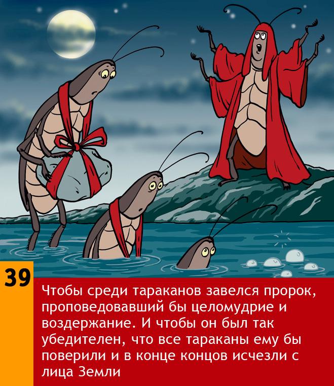 Чтобы среди тараканов завелся пророк, проповедовавший бы целомудрие и воздержание. И что бы он был так убедителен, что все тараканы ему бы поверили и в конце концов исчезли с лица Земли