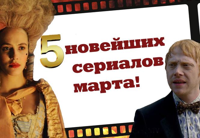 5 новейших сериалов марта!