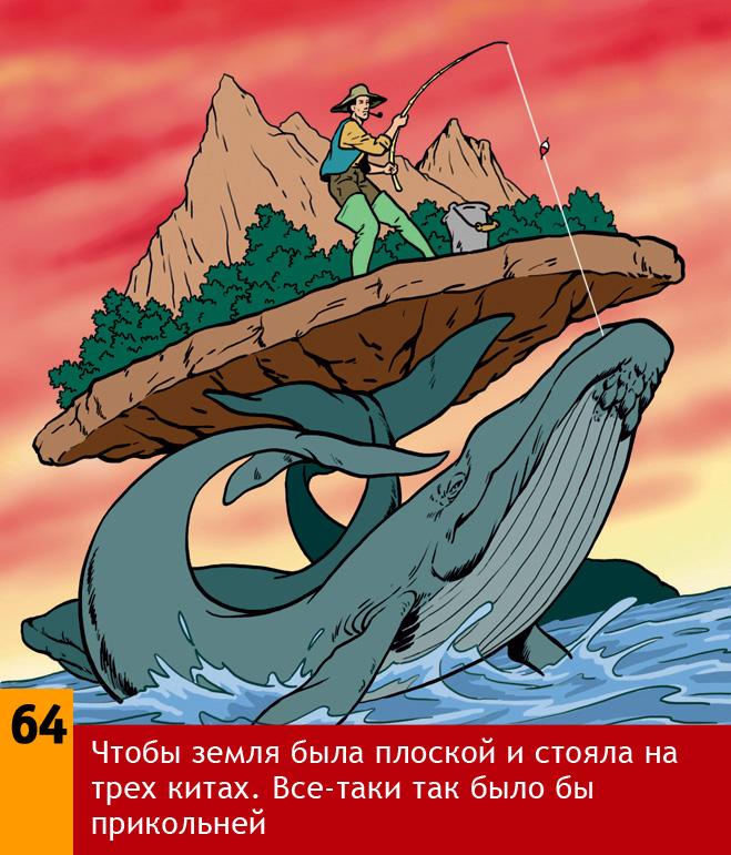 Чтобы Земля была плоской и стояла на трех китах. Все-таки так было бы прикольней