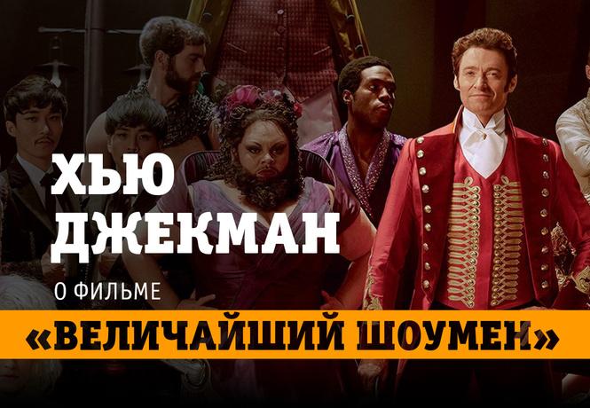 Хью Джекман о фильме «Величайший шоумен» и тонкостях актерской работы