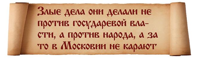 Злые дела они делали не против государевой власти, а против народа, а за то в Московии не карают