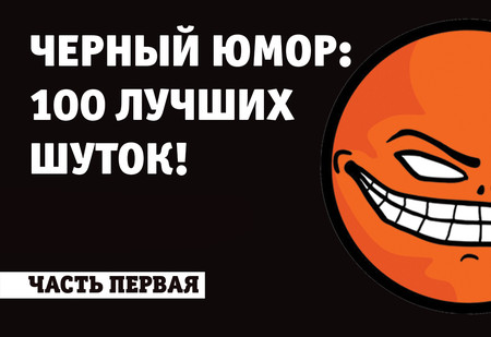 100 лучших шуток в жанре черного юмора всех времен и народов (часть 1)