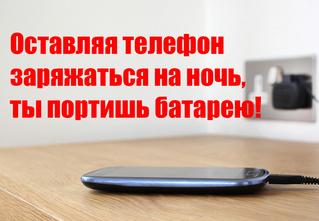 Оставляя телефон заряжаться на ночь, ты портишь батарею!